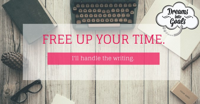 """Freelance Writer Title Page, """"free up your time; I'll handle the writing"""" advertisement with Dreams into Goals Freelance Writing logo"""