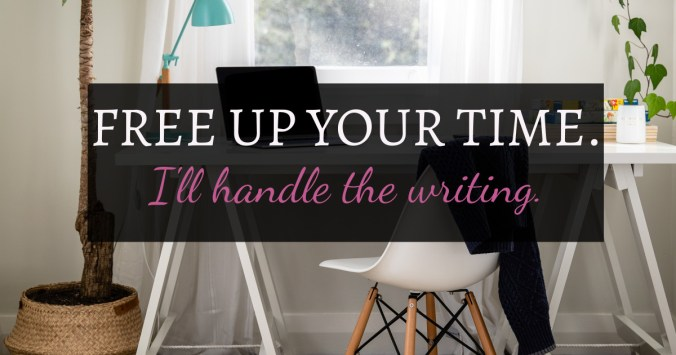 "Desk with a laptop and desk behind it. On top of the image are the words ""Free Up Your Time. I'll handle the writing."""