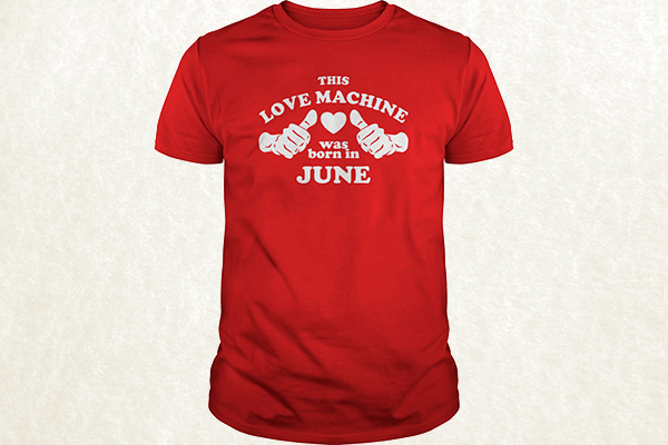 This Love Machine Was Born In June T-shirt