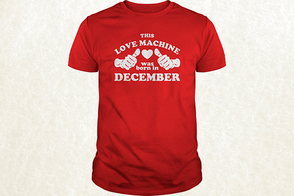This Love Machine Was Born In December T-shirt