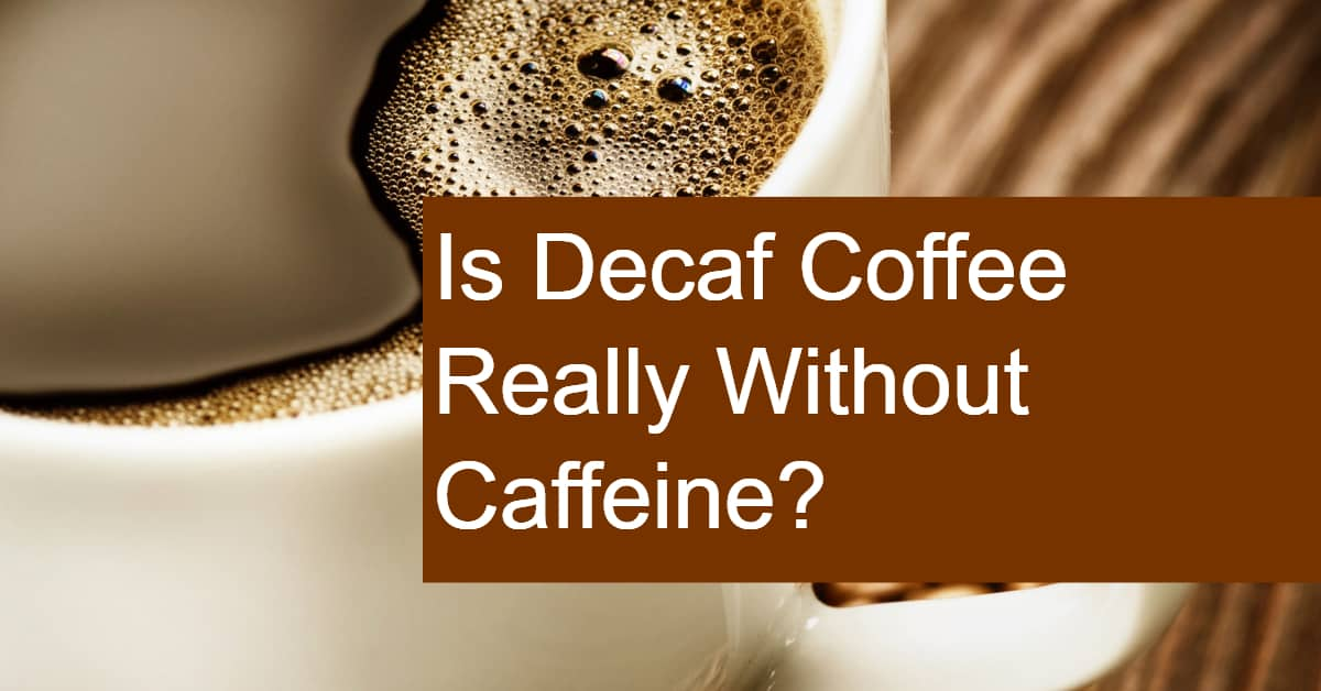 Is Decaf Coffee Truly Decaffeinated? Does Decaf Coffee ...