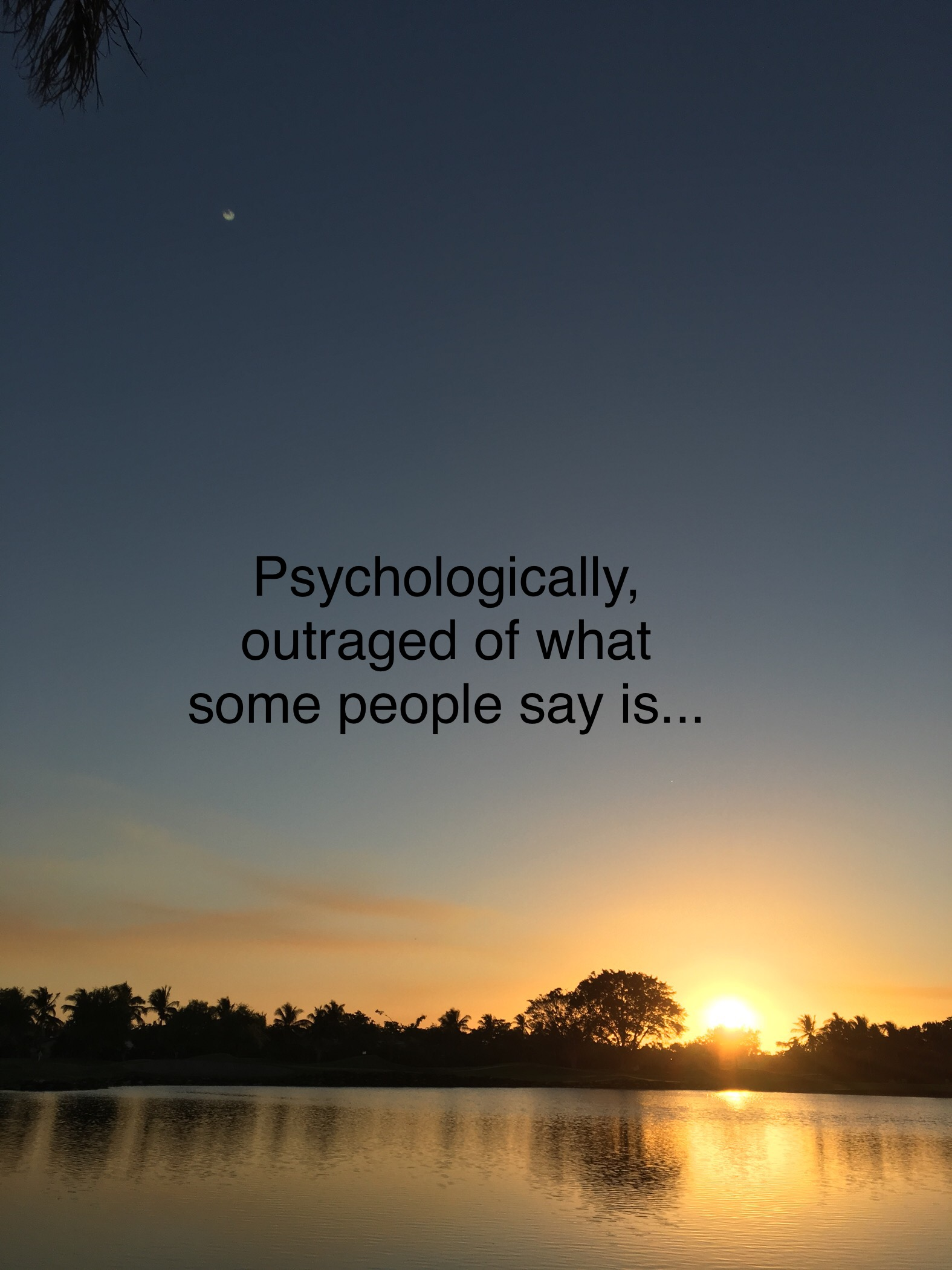 Psychologically, Outraged of What Some People Say Is…