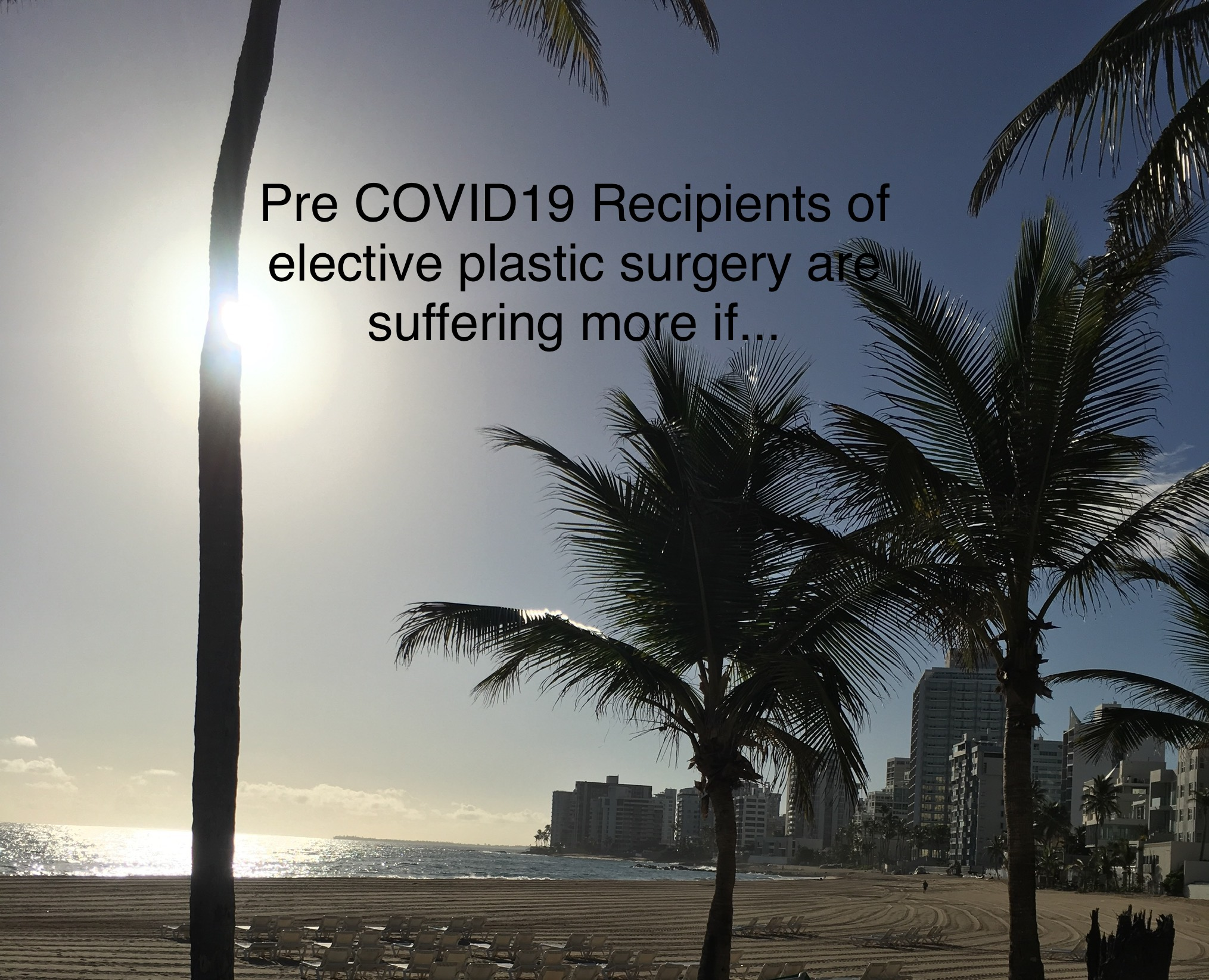 Pre COVID19 recipients of elective plastic surgery are suffering more if…