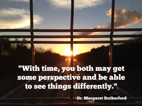 With time, you both may get some perspective and be able to see things differently.