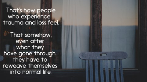 That's how people who experience trauma and loss feel. That somehow, even after what they have gone through, they have to reweave themselves into normal life.