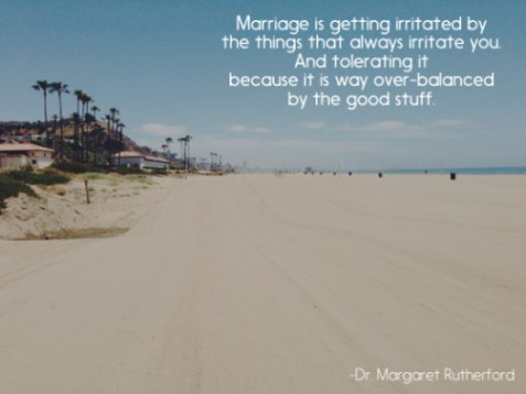 Marriage is getting irritated by the things that always irritate you. And tolerating it because it is way over-balanced by the good stuff