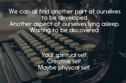 we can all find another part of ourselves to be developed.  Another aspect of ourselves lying asleep.  Waiting to be discovered.  Your spiritual self.  Creative self.  Maybe physical self