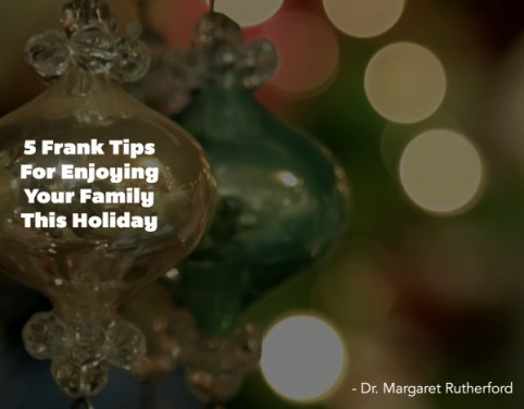 5 Frank Tips For Enjoying Your Family This Holiday Dr. Margaret Rutherford