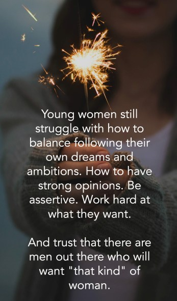 young women still struggle with how to balance following their own dreams and ambitions. How to have strong opinions. Be assertive. Work hard at what they want. And trust that there are men out there who will want that kind of woman.