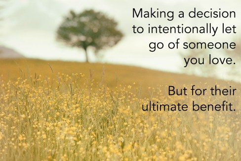 Making a decision to intentionally let go of someone you love. But for their ultimate benefit.