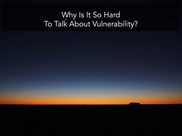 Why Is It So Hard To Talk About Vulnerability?