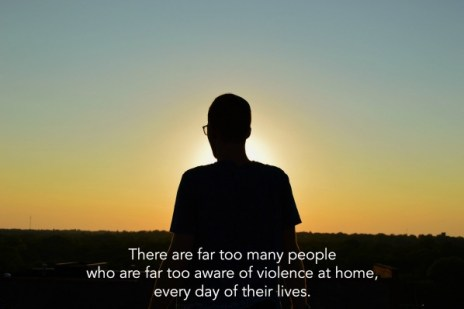 There are far too many people who are far too aware of violence at home, every day of their lives.