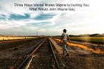 Three Ways Staying Silent About Mental Illness Is Hurting You: What Would John Wayne Say