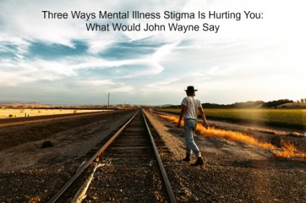 Three Ways Mental Illness Stigma Is Hurting You What Would John Wayne Say