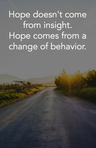 Hope doesn't come from insight. Hope comes from a change of behavior