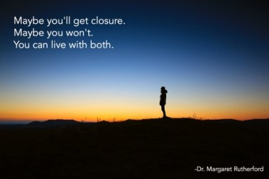 Maybe you'll get closure. Maybe you won't. You can live with both.