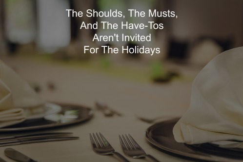 The Shoulds, The Musts, And The Have-Tos Aren't Invited For The Holidays