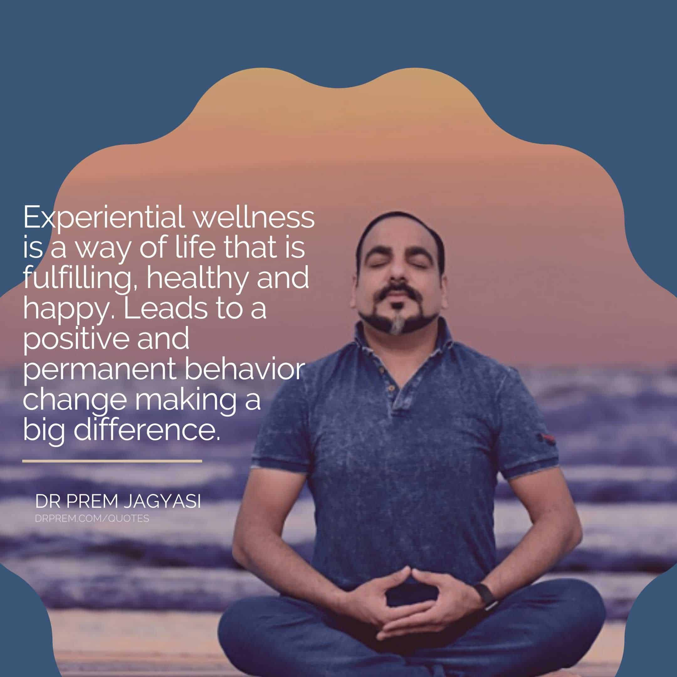 Experiential wellness is a way of life that is fulfilling, healthy and happy. Leads to a positive and permanent behavior change making a big difference.