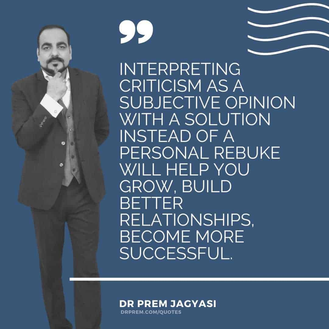 Interpreting criticism as a subjective opinion with a solution instead of a personal rebuke will help you grow, build better relationships, become more successful.