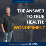 RecoverMe Podcast: The Answer to True Health: Wonderment  #014