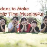 5 Ideas to Make Family Time Meaningful - dsm4kids.com