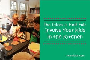 The Glass is Half Full: Involve Your Kids in the Kitchen – dsm4kids.com