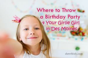 Where to Throw a Birthday Party 4 Your Girlie Girl in Des Moines - dsm4kids.com