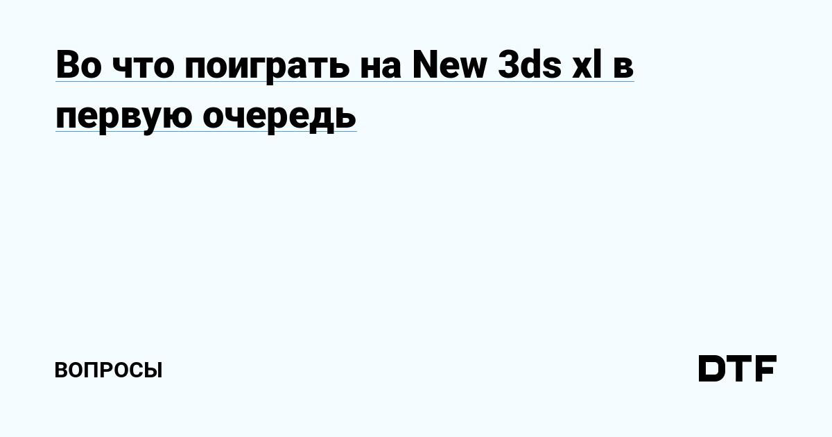 Во что поиграть на New 3ds xl в первую очередь — Вопросы