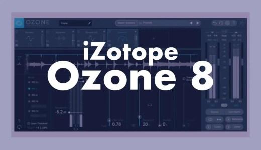 iZotope「Ozone 8」をレビュー!使い方も解説!マスタリングツール・プラグインエフェクトの実力とは?