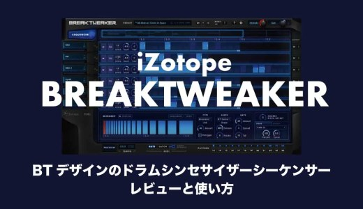 BTデザインiZotope「BreakTweaker」のレビューと使い方やセール情報!ドラムシンセサイザーシーケンサーの魅力とは?