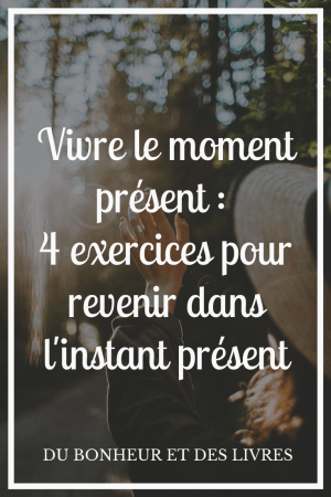 Vivre le moment présent : 4 exercices pour revenir dans l'instant présent