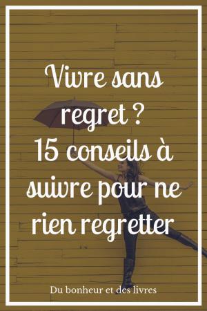 Vivre sans regret : 15 conseils à suivre pour ne rien regretter