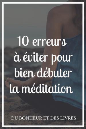 Débuter la méditation : 10 erreurs à éviter pour ne pas abandonner