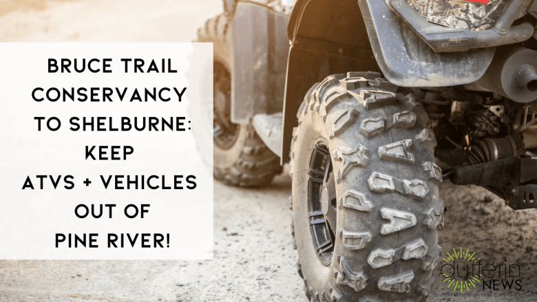 BRUCE TRAIL CONSERVANCY TO SHELBURNE: KEEP ATVS + VEHICLES  OUT OF PINE RIVER!