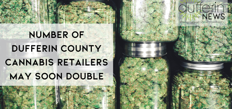 Number of Dufferin County CANNABIS RETAILERS MAY SOON DOUBLE