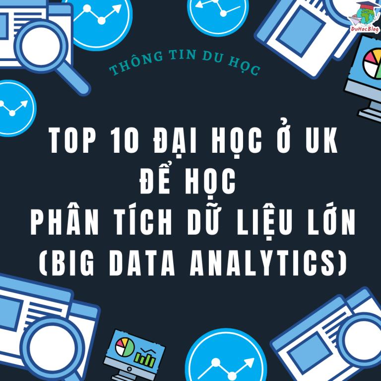 TOP 10 ĐẠI HỌC Ở UK ĐỂ HỌC PHÂN TÍCH DỮ LIỆU LỚN (BIG DATA ANALYTICS)