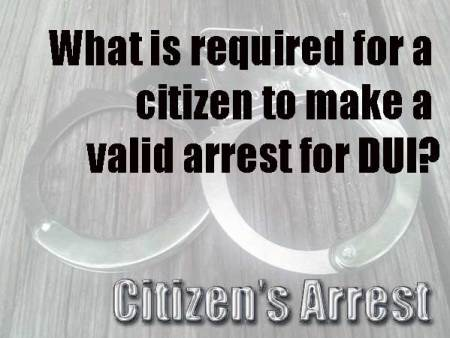 What is required for a citizen to make a valid arrest for DUI? DUI Citizen's Arrest