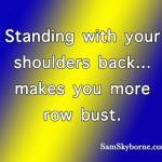 Standing with your shoulders back, makes you more row bust.