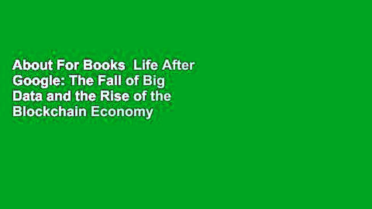 About For Books Life After Google The Fall of Big Data and the Rise of the Blockchain Economy - About For Books  Life After Google: The Fall of Big Data and the Rise of the Blockchain Economy