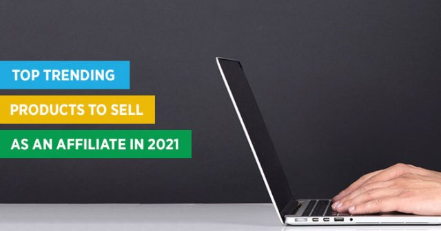 here are the top affiliate products to sell in 2021 - Here Are the Top Affiliate Products to Sell in 2021
