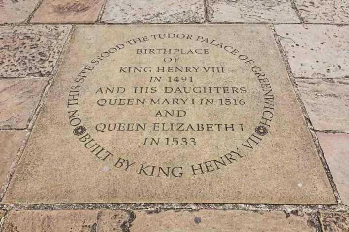 Plaque in the floor of Maritime Greenwich saying: On this site stood the Tudor Palace of Greenwich built by King Henry VII. Birthplace of King Henry VIII and his daughters Queen Mary I and Queen Elizabeth I