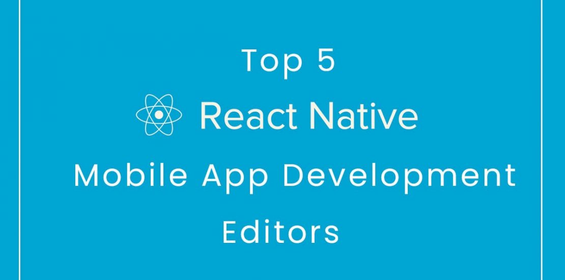 Top 5 React Native Mobile App Development Editors