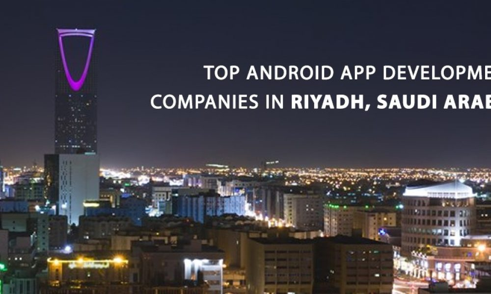 Top Android App Development Companies in Riyadh, Saudi Arabia