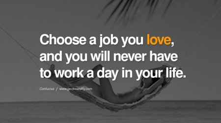 Choose a job you love and you will never have to work a day in your life.