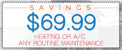 $69.99 Any Routine Heating of A/C Maintenance