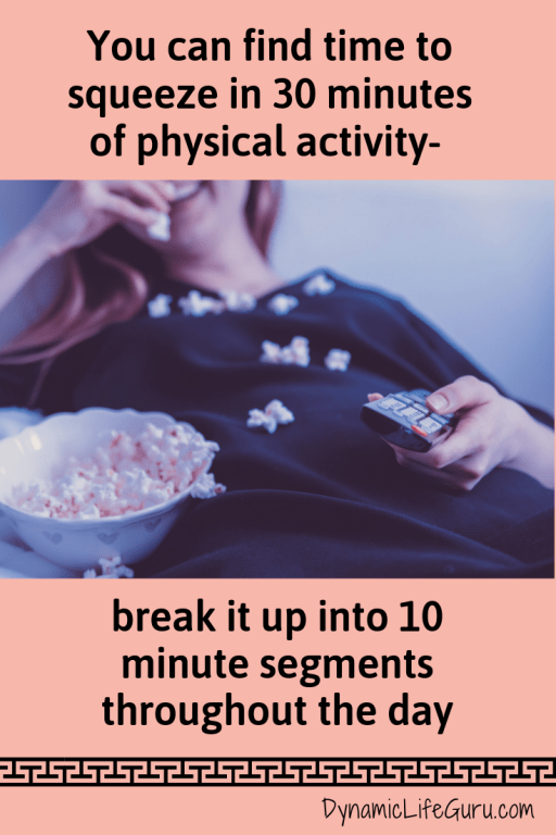 You can find time to squeeze in 30 minutes of activity - break it up throughout the day if you have to.