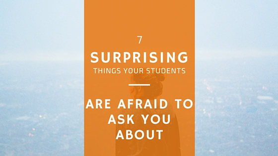 7 Surprising Things Your Students Are Afraid to Ask You About