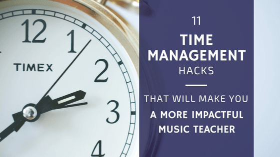 11 Time Management Hacks that Will Make You a More Impactful Music Teacher (and Just Might Change Your Life)