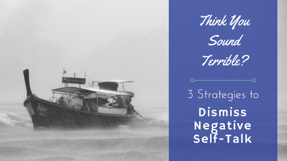 Think You Sound Terrible? 3 Strategies to Dismiss Negative Self-Talk