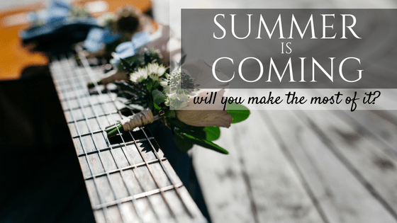 Summer is Coming. Will You Make the Most of It?